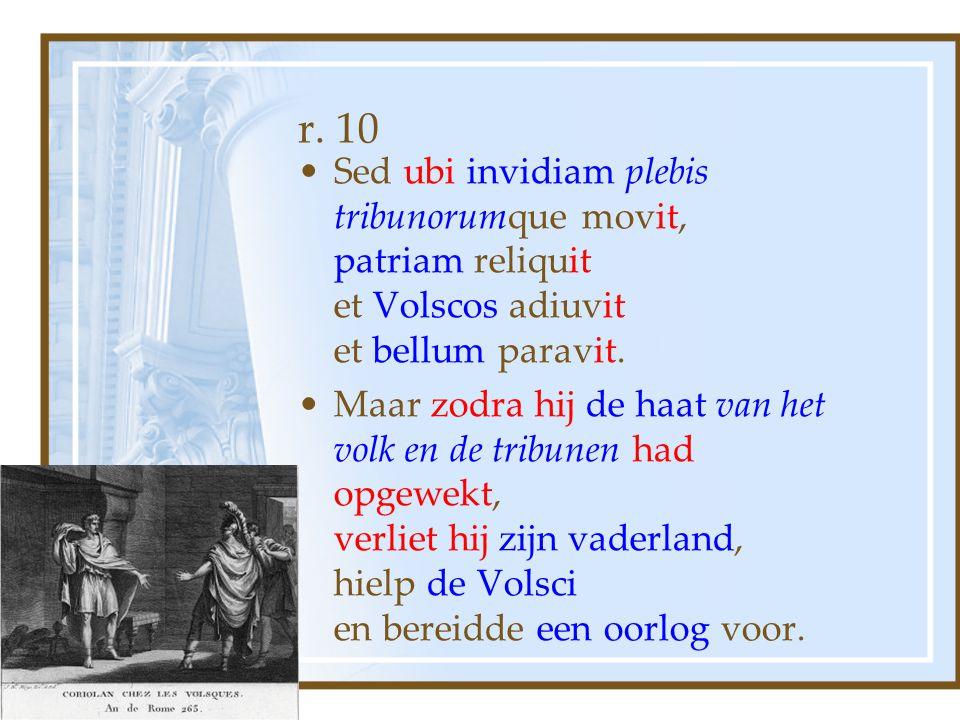 r. 10 Sed ubi invidiam plebis tribunorumque movit, patriam reliquit et Volscos adiuvit et bellum paravit. Maar zodra hij de haat van het volk en de tr