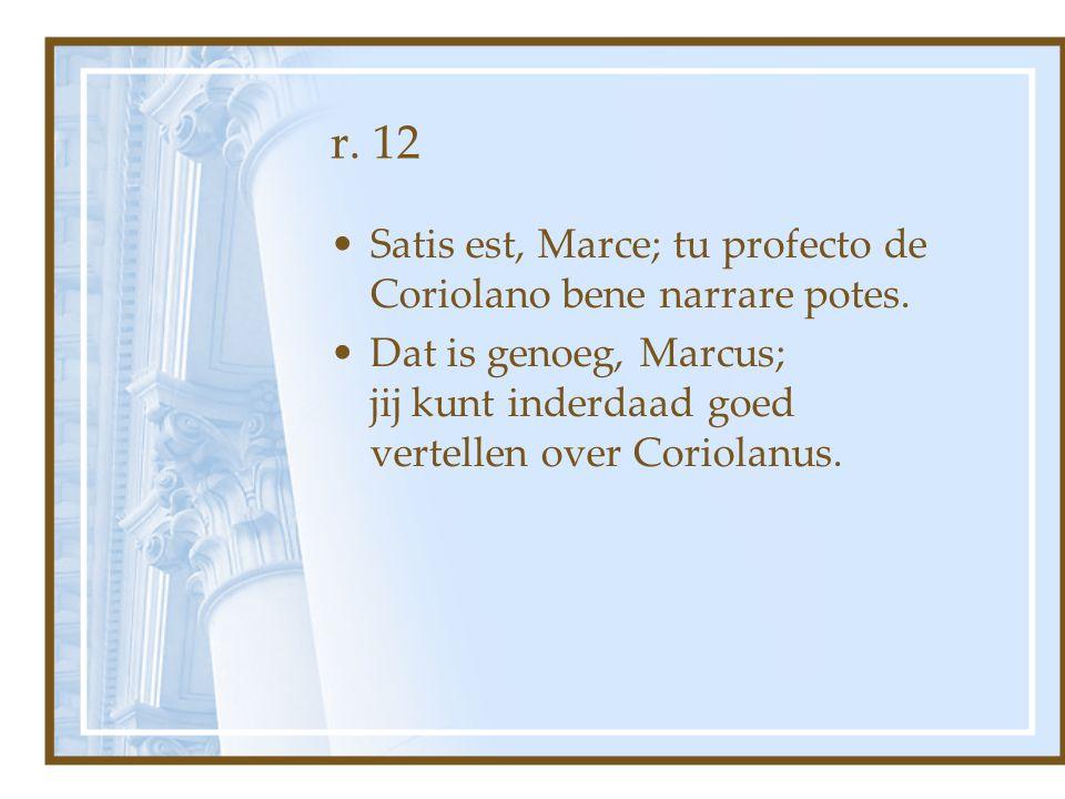 r. 12 Satis est, Marce; tu profecto de Coriolano bene narrare potes. Dat is genoeg, Marcus; jij kunt inderdaad goed vertellen over Coriolanus.