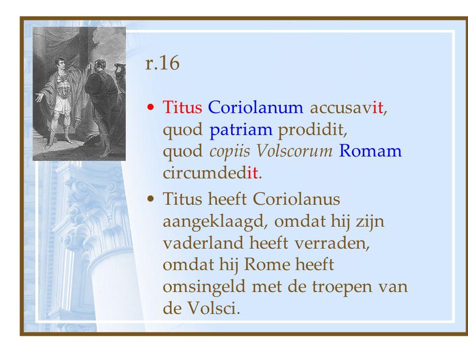 r.16 Titus Coriolanum accusavit, quod patriam prodidit, quod copiis Volscorum Romam circumdedit. Titus heeft Coriolanus aangeklaagd, omdat hij zijn va