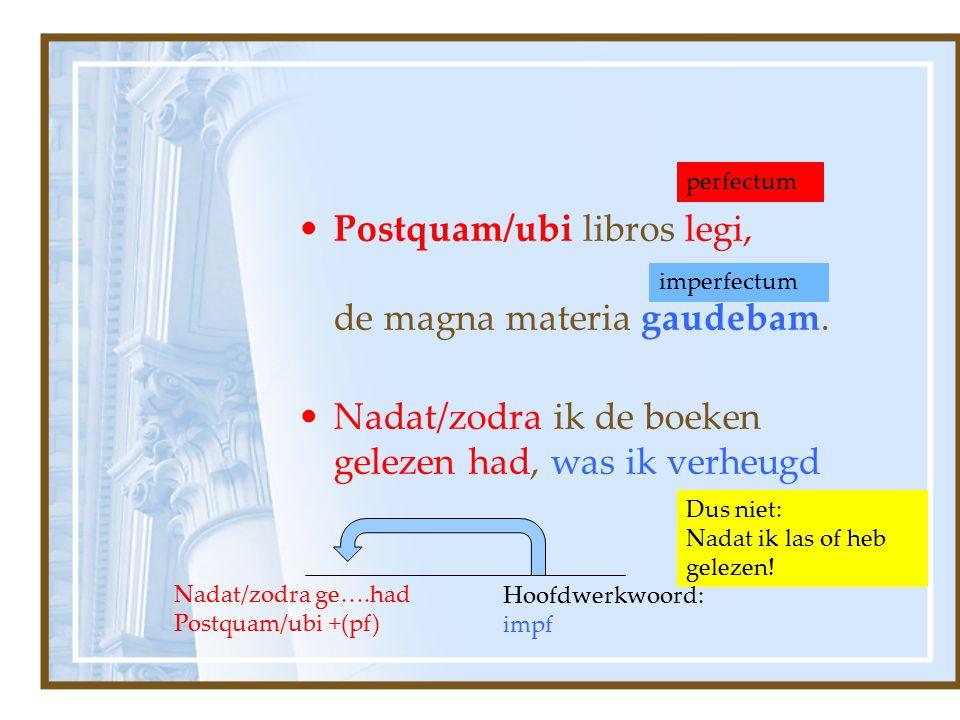 Postquam/ubi libros legi, de magna materia gaudebam. Nadat/zodra ik de boeken gelezen had, was ik verheugd perfectum imperfectum Dus niet: Nadat ik la
