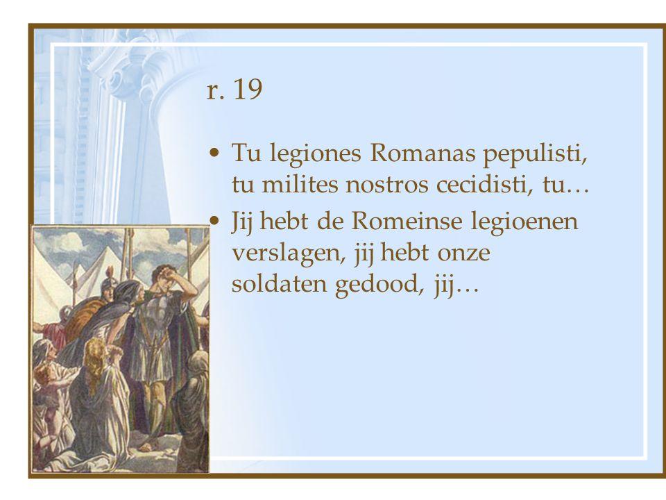 r. 19 Tu legiones Romanas pepulisti, tu milites nostros cecidisti, tu… Jij hebt de Romeinse legioenen verslagen, jij hebt onze soldaten gedood, jij…