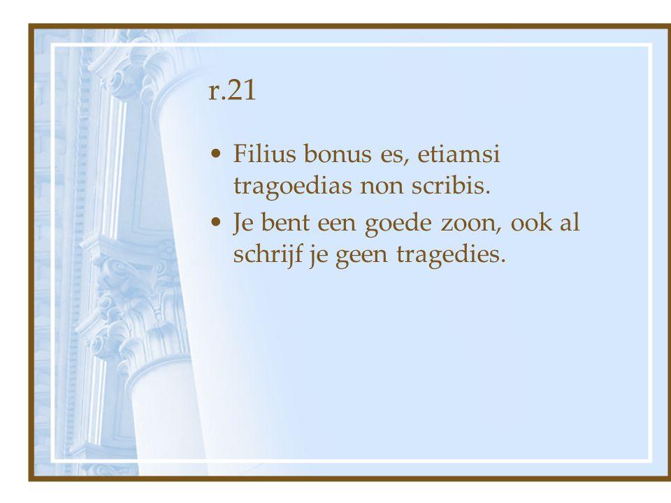 r.21 Filius bonus es, etiamsi tragoedias non scribis. Je bent een goede zoon, ook al schrijf je geen tragedies.