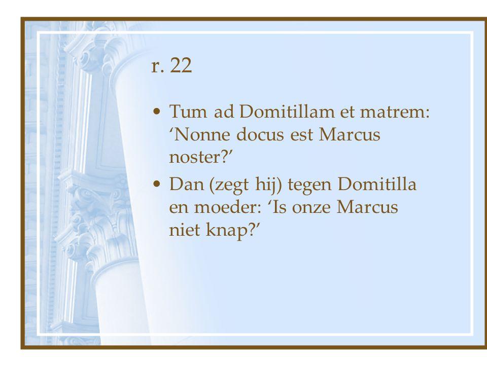 r. 22 Tum ad Domitillam et matrem: 'Nonne docus est Marcus noster?' Dan (zegt hij) tegen Domitilla en moeder: 'Is onze Marcus niet knap?'