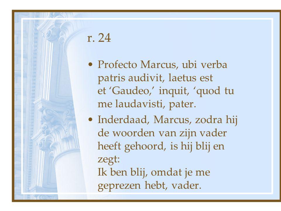 r. 24 Profecto Marcus, ubi verba patris audivit, laetus est et 'Gaudeo,' inquit, 'quod tu me laudavisti, pater. Inderdaad, Marcus, zodra hij de woorde