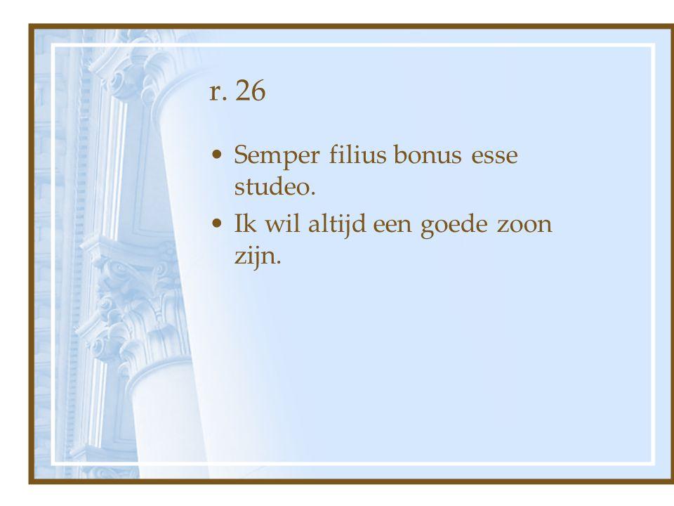 r. 26 Semper filius bonus esse studeo. Ik wil altijd een goede zoon zijn.