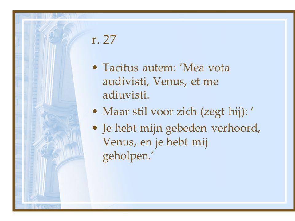 r. 27 Tacitus autem: 'Mea vota audivisti, Venus, et me adiuvisti. Maar stil voor zich (zegt hij): ' Je hebt mijn gebeden verhoord, Venus, en je hebt m