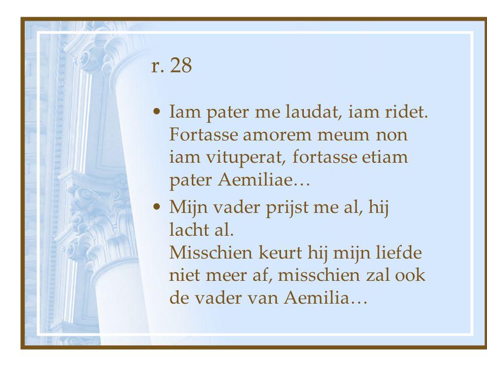 r. 28 Iam pater me laudat, iam ridet. Fortasse amorem meum non iam vituperat, fortasse etiam pater Aemiliae… Mijn vader prijst me al, hij lacht al. Mi