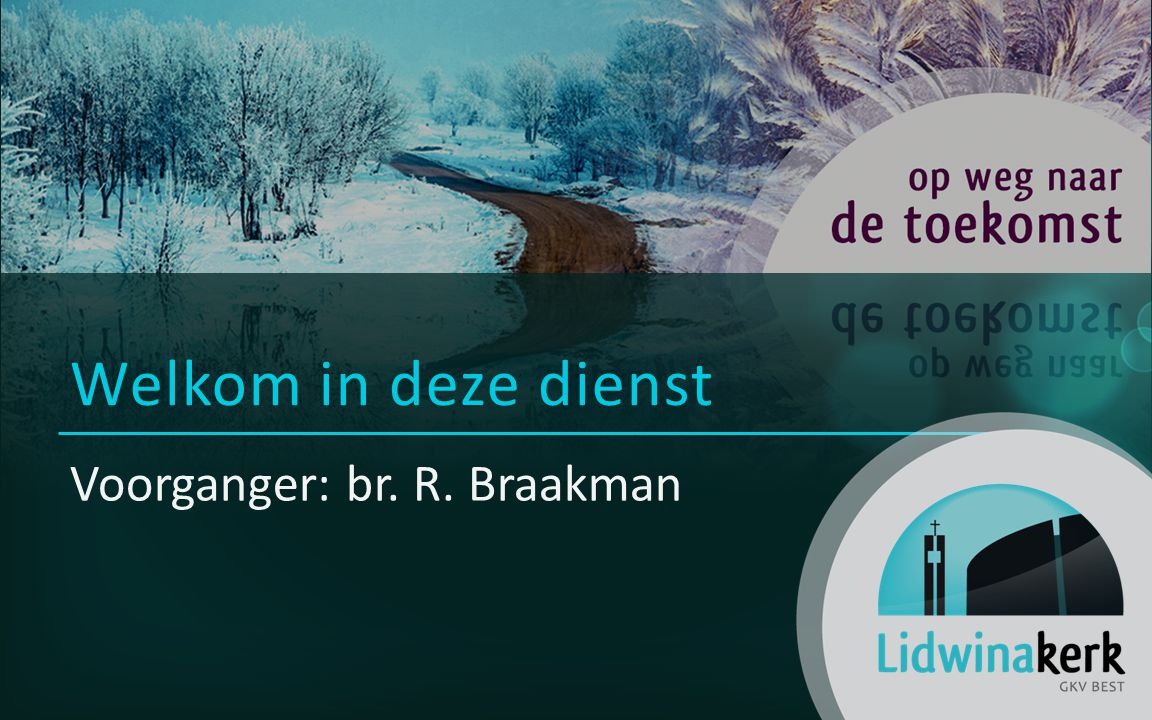 Voorganger: br. R. Braakman Welkom in deze dienst