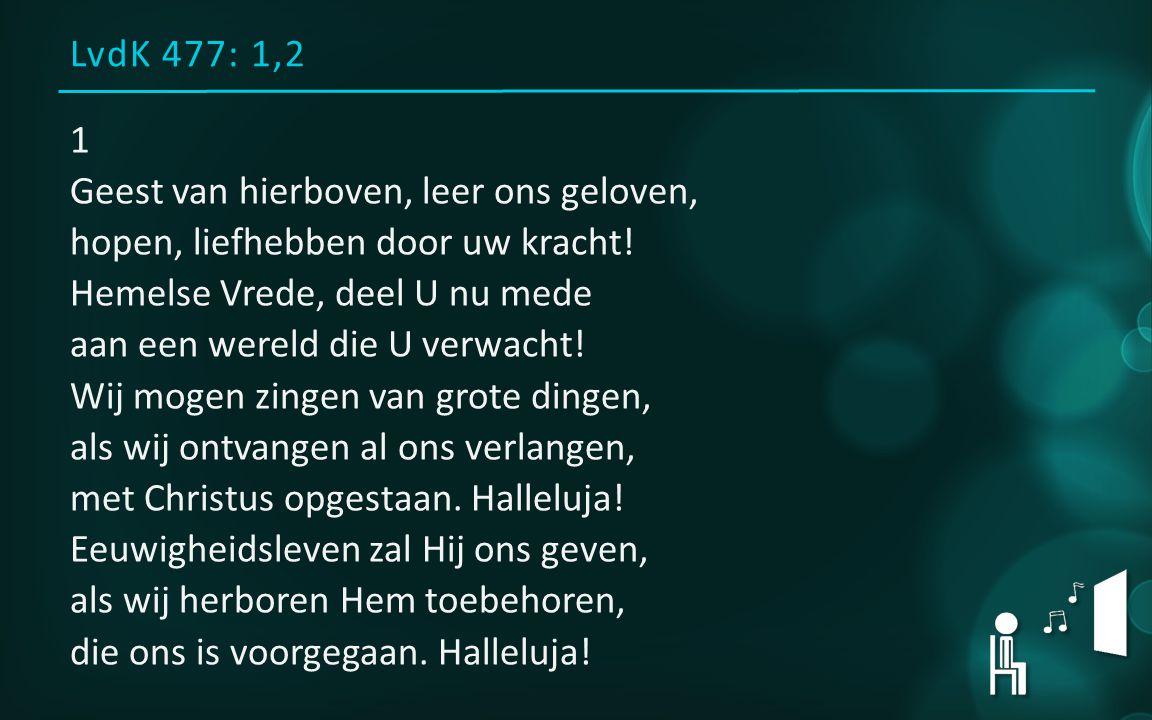 LvdK 477: 1,2 1 Geest van hierboven, leer ons geloven, hopen, liefhebben door uw kracht.