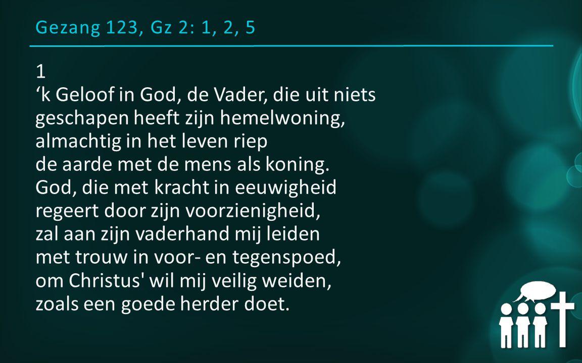 Gezang 123, Gz 2: 1, 2, 5 1 'k Geloof in God, de Vader, die uit niets geschapen heeft zijn hemelwoning, almachtig in het leven riep de aarde met de mens als koning.