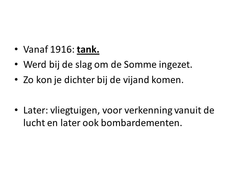 Vanaf 1916: tank. Werd bij de slag om de Somme ingezet. Zo kon je dichter bij de vijand komen. Later: vliegtuigen, voor verkenning vanuit de lucht en