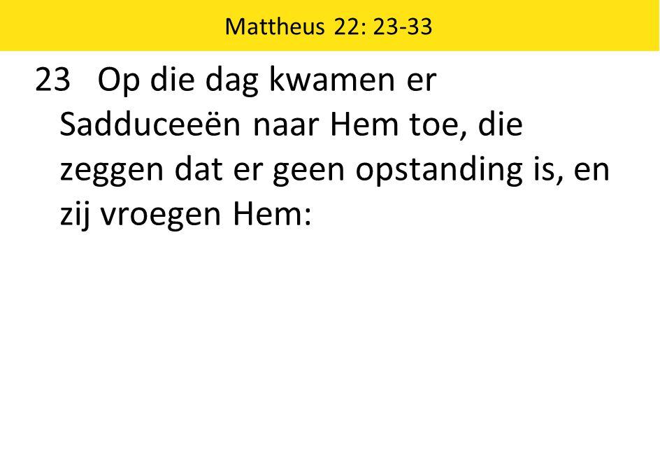 23 Op die dag kwamen er Sadduceeën naar Hem toe, die zeggen dat er geen opstanding is, en zij vroegen Hem: