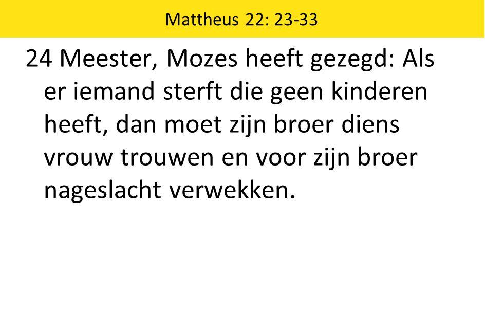 Mattheus 22: 23-33 24 Meester, Mozes heeft gezegd: Als er iemand sterft die geen kinderen heeft, dan moet zijn broer diens vrouw trouwen en voor zijn broer nageslacht verwekken.