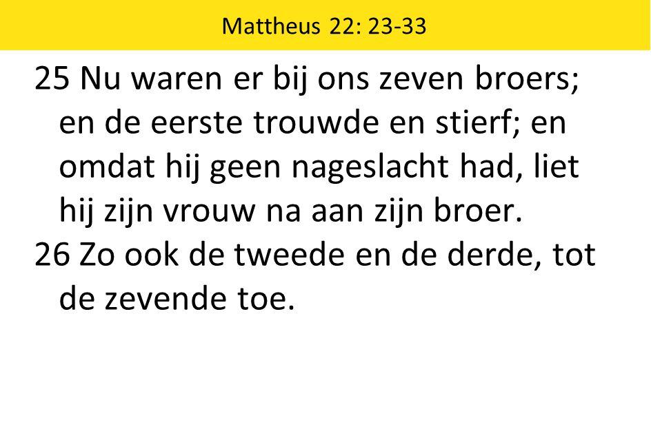 Mattheus 22: 23-33 25 Nu waren er bij ons zeven broers; en de eerste trouwde en stierf; en omdat hij geen nageslacht had, liet hij zijn vrouw na aan zijn broer.