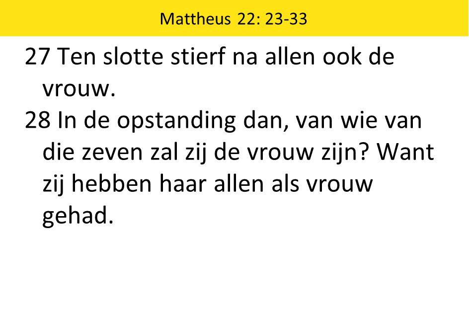 Mattheus 22: 23-33 27 Ten slotte stierf na allen ook de vrouw.