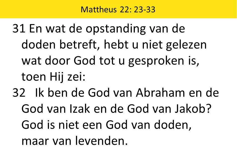 Mattheus 22: 23-33 31 En wat de opstanding van de doden betreft, hebt u niet gelezen wat door God tot u gesproken is, toen Hij zei: 32 Ik ben de God van Abraham en de God van Izak en de God van Jakob.