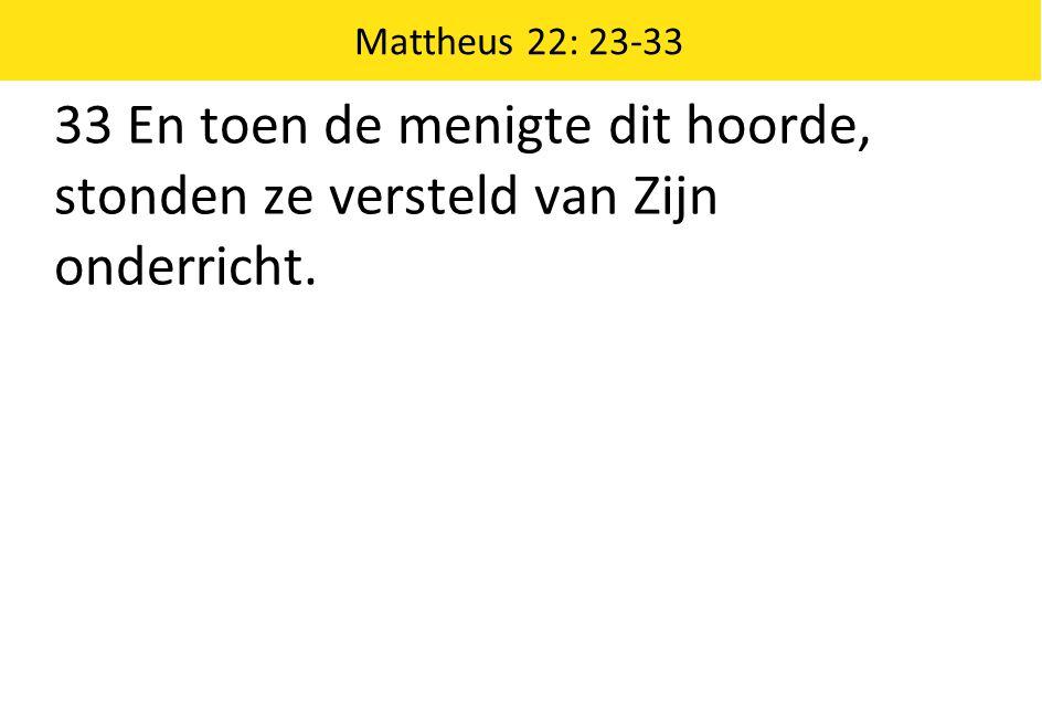 Mattheus 22: 23-33 33 En toen de menigte dit hoorde, stonden ze versteld van Zijn onderricht.
