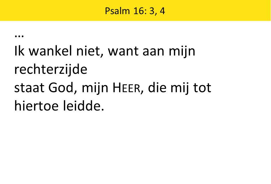 Psalm 16: 3, 4 … Ik wankel niet, want aan mijn rechterzijde staat God, mijn H EER, die mij tot hiertoe leidde.