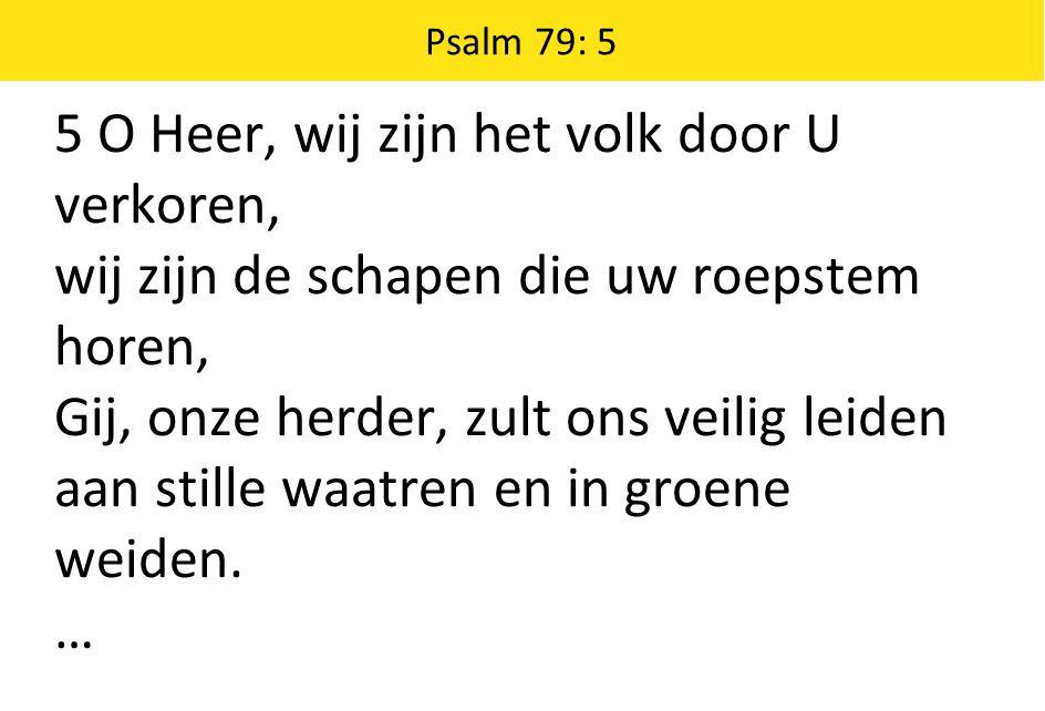 Psalm 79: 5 5 O Heer, wij zijn het volk door U verkoren, wij zijn de schapen die uw roepstem horen, Gij, onze herder, zult ons veilig leiden aan stille waatren en in groene weiden.