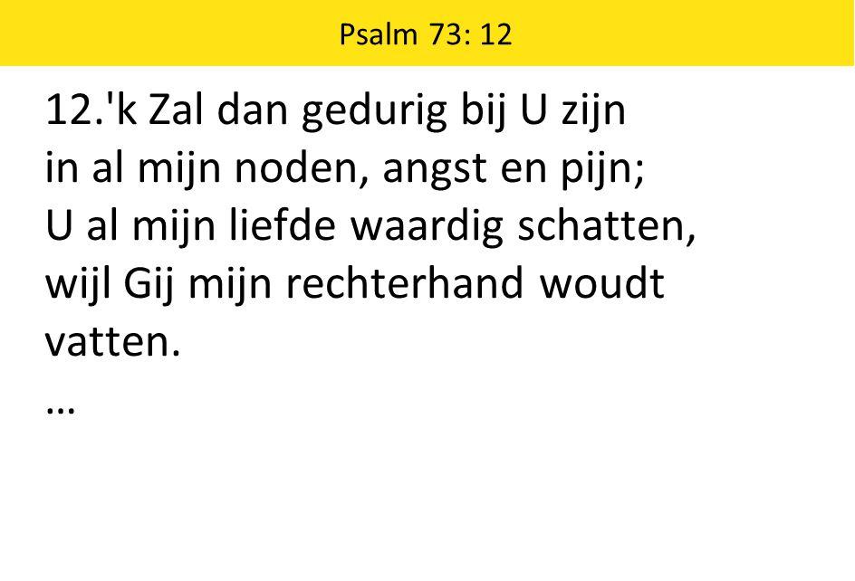 Psalm 73: 12 12. k Zal dan gedurig bij U zijn in al mijn noden, angst en pijn; U al mijn liefde waardig schatten, wijl Gij mijn rechterhand woudt vatten.