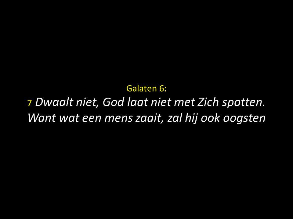 Galaten 6: 7 Dwaalt niet, God laat niet met Zich spotten. Want wat een mens zaait, zal hij ook oogsten