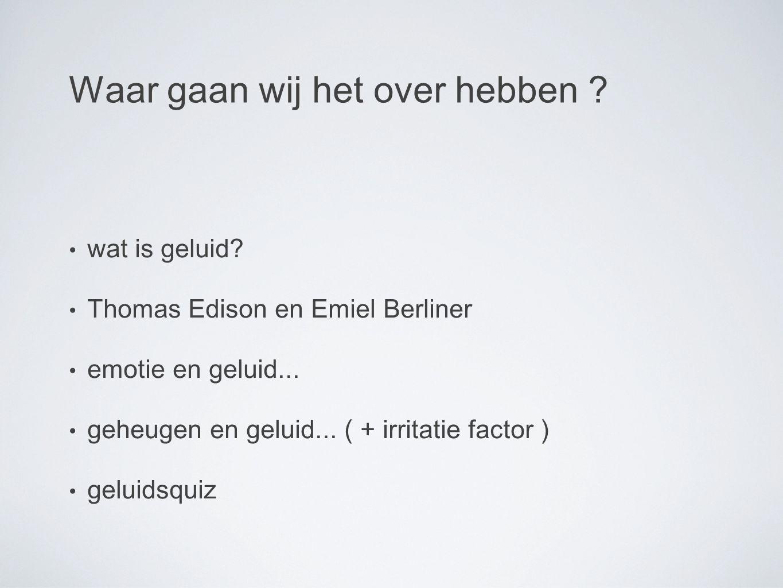 Waar gaan wij het over hebben . wat is geluid. Thomas Edison en Emiel Berliner emotie en geluid...