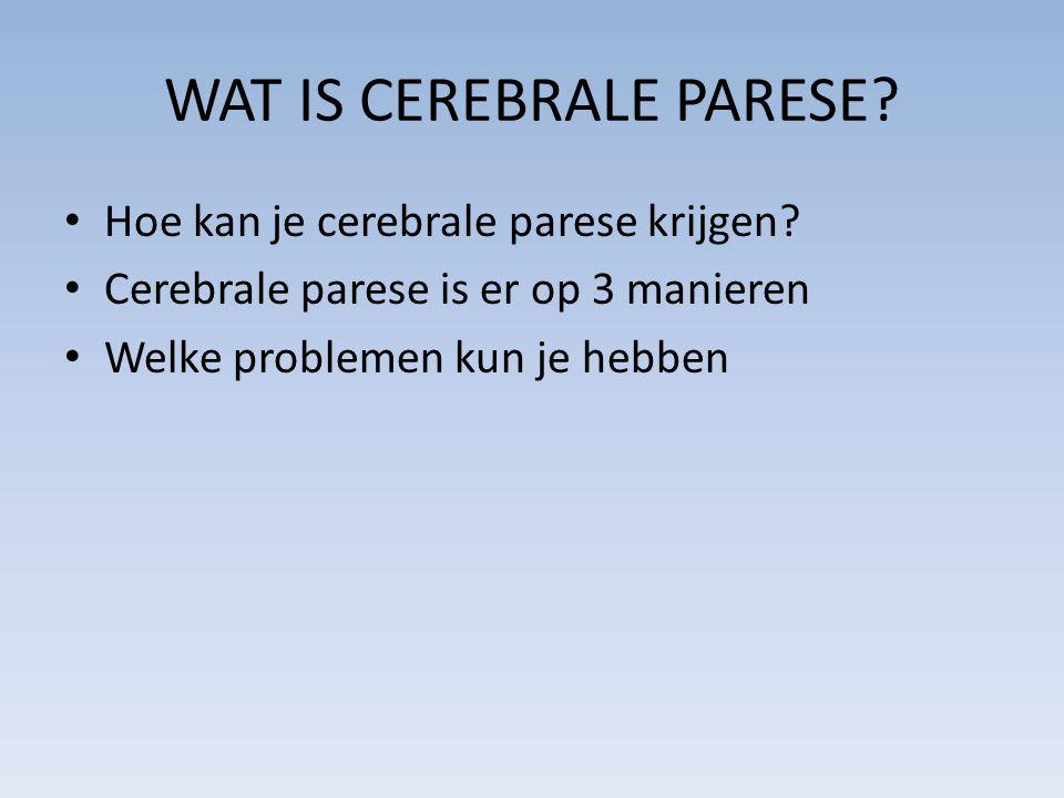 WAT IS CEREBRALE PARESE? Hoe kan je cerebrale parese krijgen? Cerebrale parese is er op 3 manieren Welke problemen kun je hebben