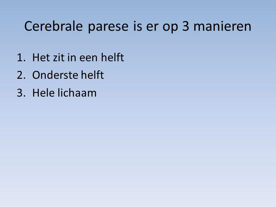 Cerebrale parese is er op 3 manieren 1.Het zit in een helft 2.Onderste helft 3.Hele lichaam