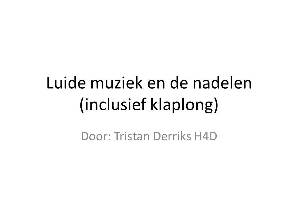 Luide muziek en de nadelen (inclusief klaplong) Door: Tristan Derriks H4D