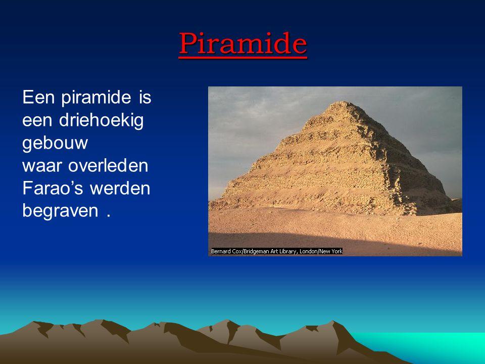 Piramide Een piramide is een driehoekig gebouw waar overleden Farao's werden begraven.