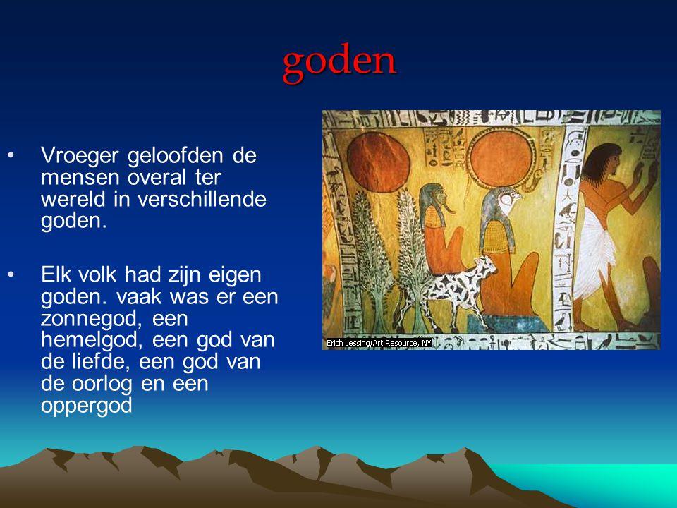 goden Vroeger geloofden de mensen overal ter wereld in verschillende goden. Elk volk had zijn eigen goden. vaak was er een zonnegod, een hemelgod, een