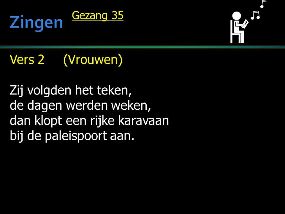 Vers 2 (Vrouwen) Zij volgden het teken, de dagen werden weken, dan klopt een rijke karavaan bij de paleispoort aan. Gezang 35