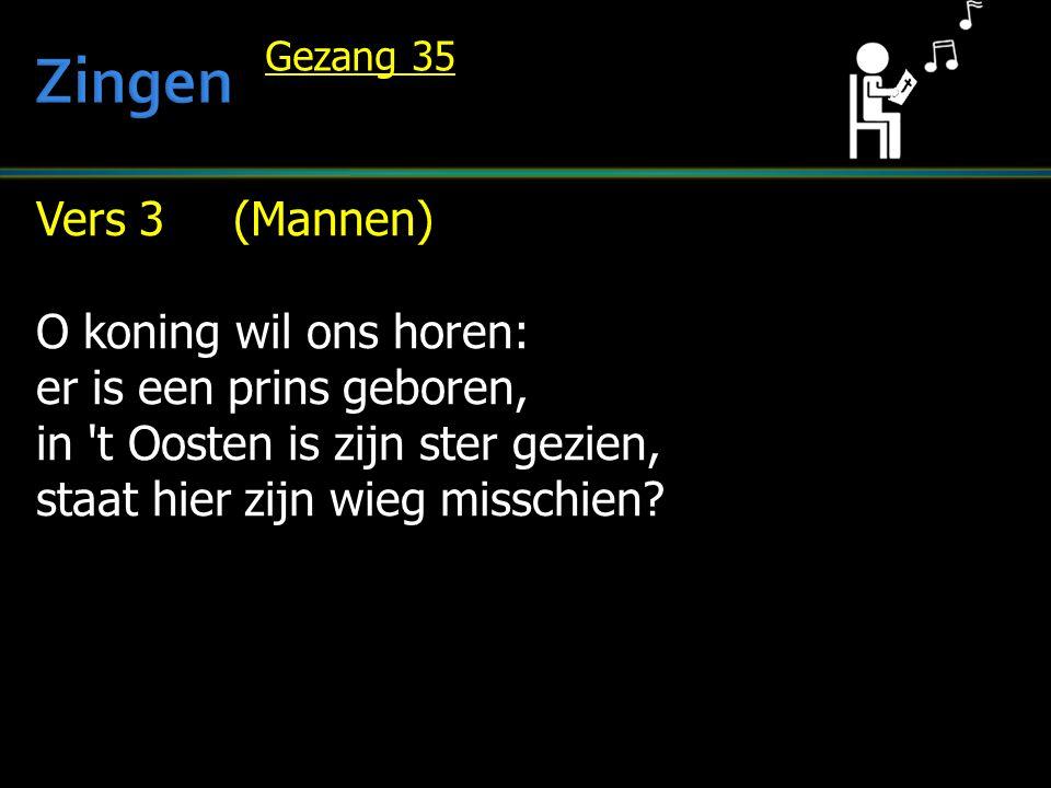 Vers 3 (Mannen) O koning wil ons horen: er is een prins geboren, in 't Oosten is zijn ster gezien, staat hier zijn wieg misschien? Gezang 35