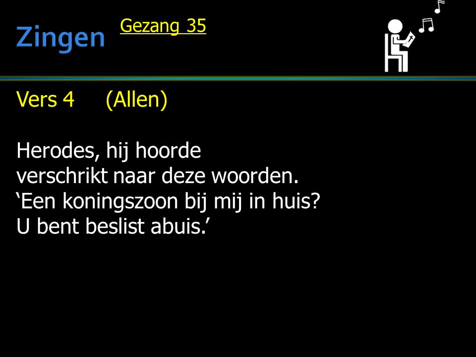 Vers 4 (Allen) Herodes, hij hoorde verschrikt naar deze woorden. 'Een koningszoon bij mij in huis? U bent beslist abuis.' Gezang 35