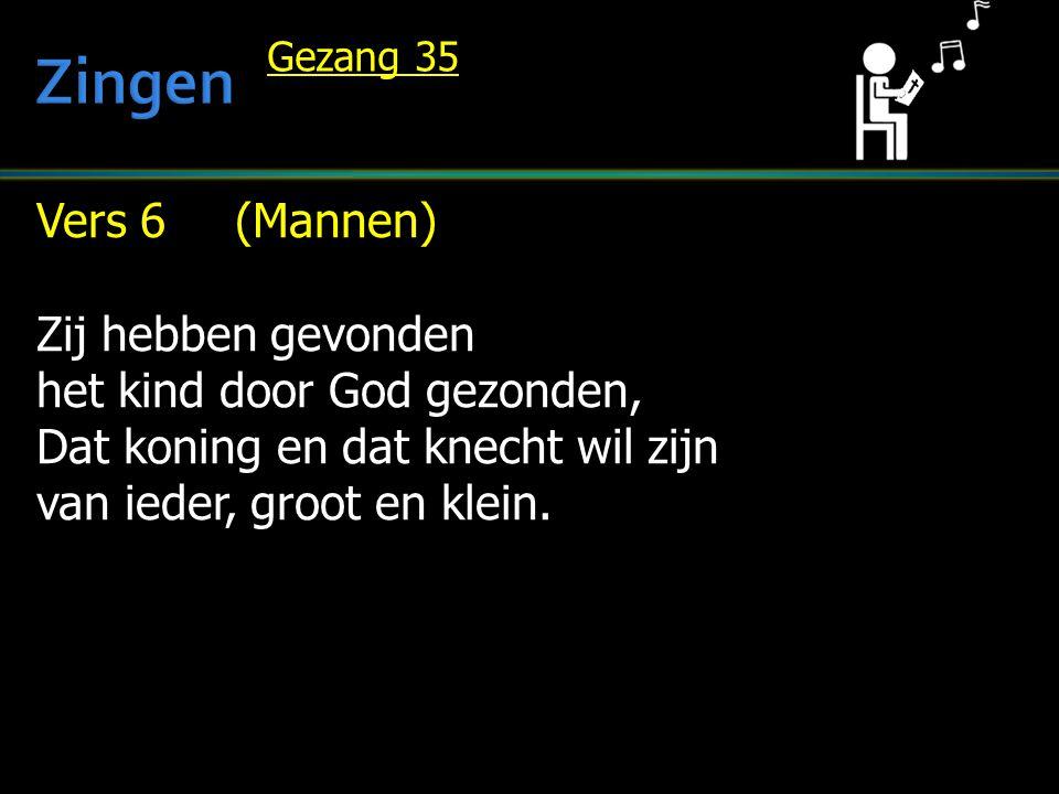 Vers 6 (Mannen) Zij hebben gevonden het kind door God gezonden, Dat koning en dat knecht wil zijn van ieder, groot en klein. Gezang 35