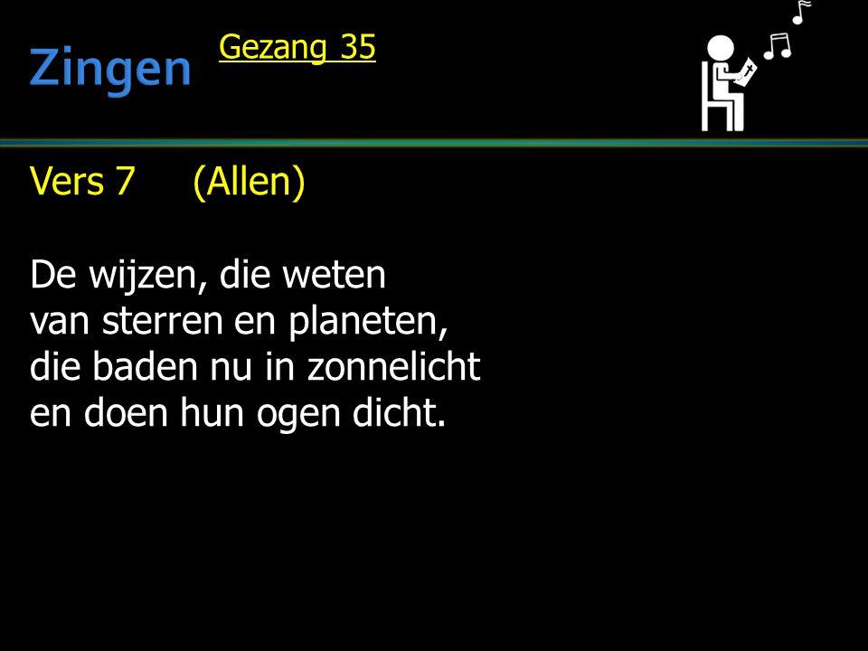 Vers 7 (Allen) De wijzen, die weten van sterren en planeten, die baden nu in zonnelicht en doen hun ogen dicht. Gezang 35