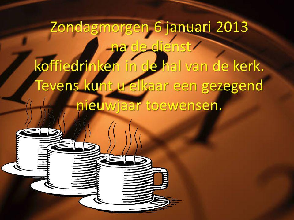 Zondagmorgen 6 januari 2013 na de dienst koffiedrinken in de hal van de kerk. Tevens kunt u elkaar een gezegend nieuwjaar toewensen.