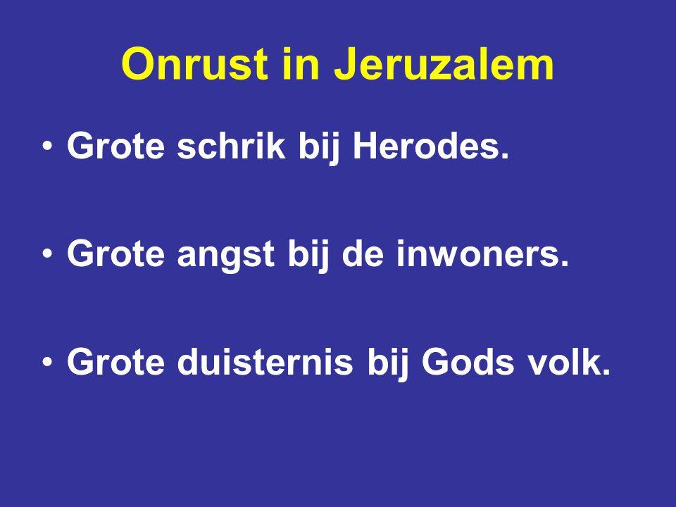 Onrust in Jeruzalem Grote schrik bij Herodes. Grote angst bij de inwoners. Grote duisternis bij Gods volk.