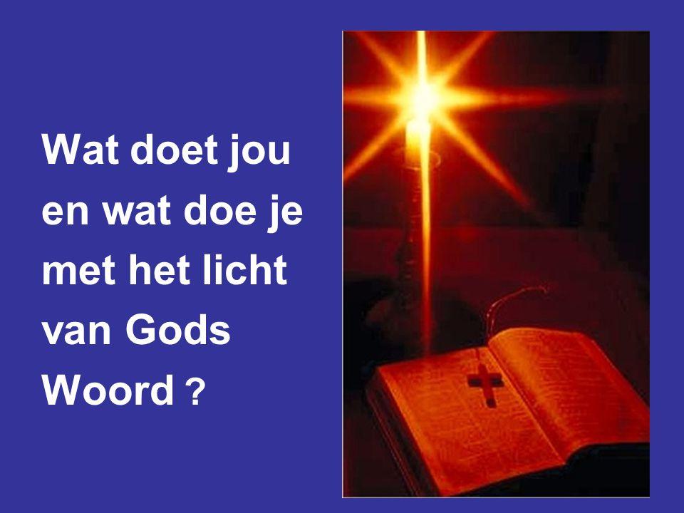 Wat doet jou en wat doe je met het licht van Gods Woord ?