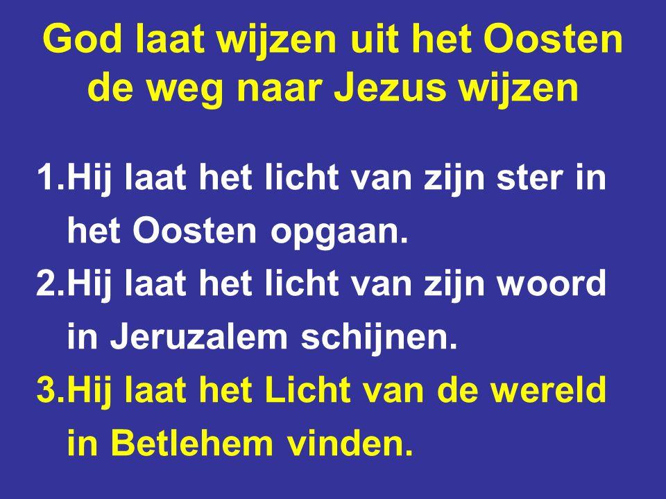 God laat wijzen uit het Oosten de weg naar Jezus wijzen 1.Hij laat het licht van zijn ster in het Oosten opgaan. 2.Hij laat het licht van zijn woord i