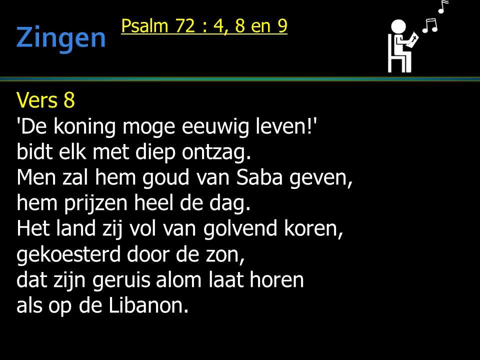Vers 8 'De koning moge eeuwig leven!' bidt elk met diep ontzag. Men zal hem goud van Saba geven, hem prijzen heel de dag. Het land zij vol van golvend