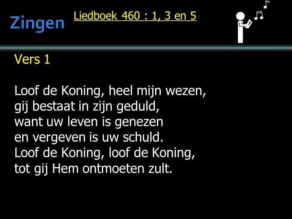 Liedboek 460 : 1, 3 en 5 Vers 1 Loof de Koning, heel mijn wezen, gij bestaat in zijn geduld, want uw leven is genezen en vergeven is uw schuld. Loof d
