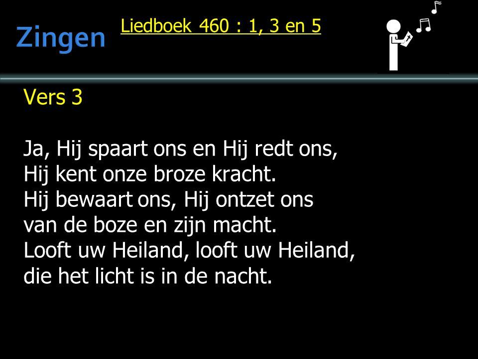 Liedboek 460 : 1, 3 en 5 Vers 3 Ja, Hij spaart ons en Hij redt ons, Hij kent onze broze kracht. Hij bewaart ons, Hij ontzet ons van de boze en zijn ma