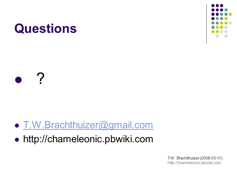 Questions . T.W.Brachthuizer@gmail.com http://chameleonic.pbwiki.com T.W.