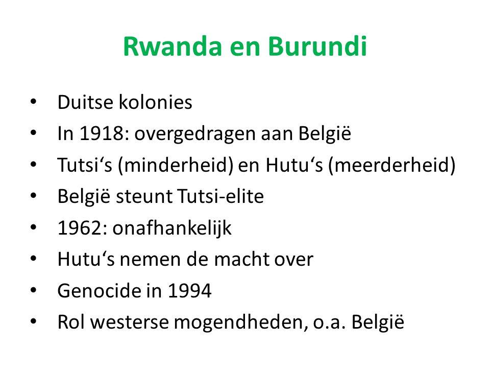 Rwanda en Burundi Duitse kolonies In 1918: overgedragen aan België Tutsi's (minderheid) en Hutu's (meerderheid) België steunt Tutsi-elite 1962: onafha