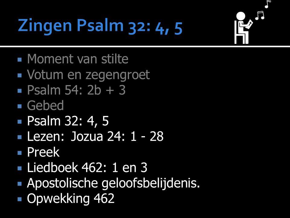  Moment van stilte  Votum en zegengroet  Psalm 54: 2b + 3  Gebed  Psalm 32: 4, 5  Lezen:Jozua 24: 1 - 28  Preek  Liedboek 462: 1 en 3  Aposto