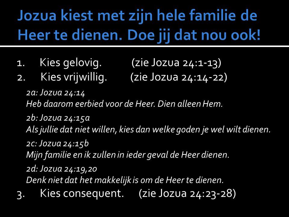 1. Kies gelovig. (zie Jozua 24:1-13) 2. Kies vrijwillig. (zie Jozua 24:14-22) 2a: Jozua 24:14 Heb daarom eerbied voor de Heer. Dien alleen Hem. 2b: Jo