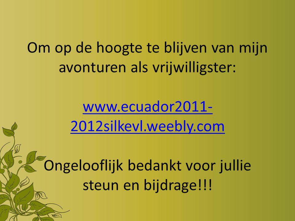 Om op de hoogte te blijven van mijn avonturen als vrijwilligster: www.ecuador2011- 2012silkevl.weebly.com Ongelooflijk bedankt voor jullie steun en bijdrage!!.