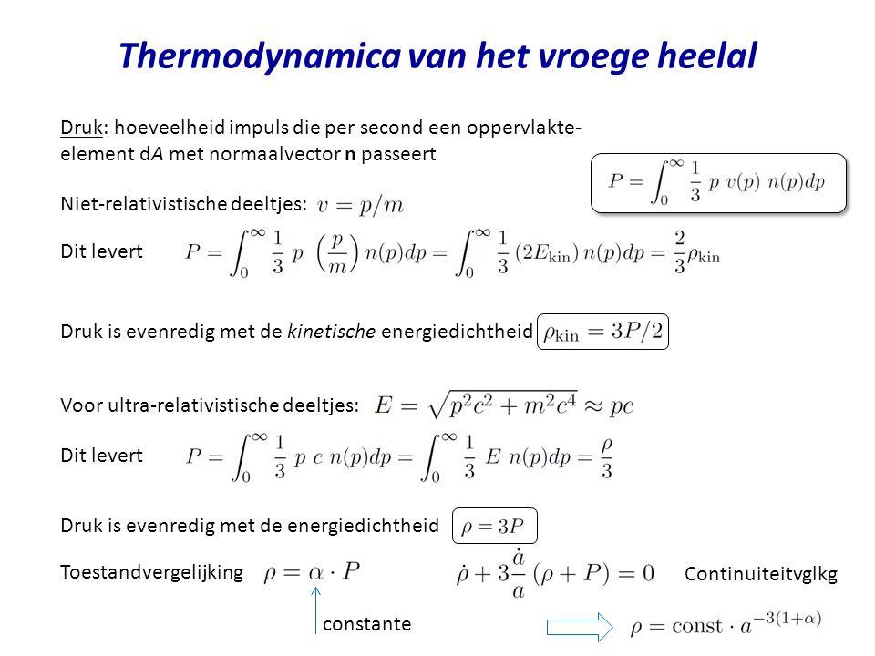 Thermodynamica van het vroege heelal Druk: hoeveelheid impuls die per second een oppervlakte- element dA met normaalvector n passeert Niet-relativistische deeltjes: Dit levert Druk is evenredig met de kinetische energiedichtheid Voor ultra-relativistische deeltjes: Dit levert Druk is evenredig met de energiedichtheid Toestandvergelijking constante Continuiteitvglkg