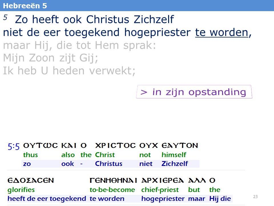 23 5 Zo heeft ook Christus Zichzelf niet de eer toegekend hogepriester te worden, maar Hij, die tot Hem sprak: Mijn Zoon zijt Gij; Ik heb U heden verwekt; Hebreeën 5